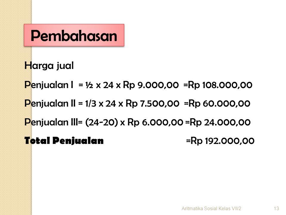 Pembahasan Harga jual. Penjualan I = ½ x 24 x Rp 9.000,00 =Rp 108.000,00. Penjualan II = 1/3 x 24 x Rp 7.500,00 =Rp 60.000,00.