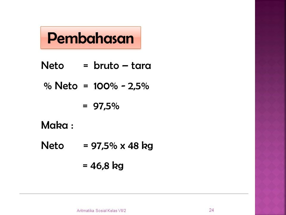 Pembahasan Neto = bruto – tara % Neto = 100% - 2,5% = 97,5% Maka :