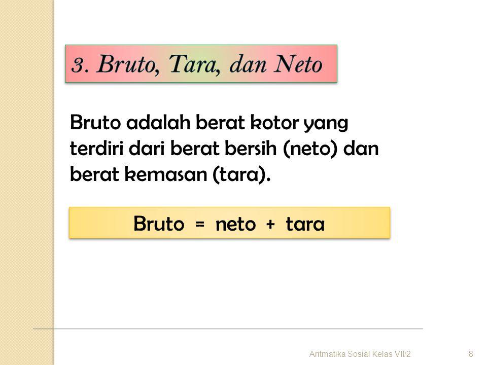3. Bruto, Tara, dan Neto Bruto adalah berat kotor yang terdiri dari berat bersih (neto) dan berat kemasan (tara).
