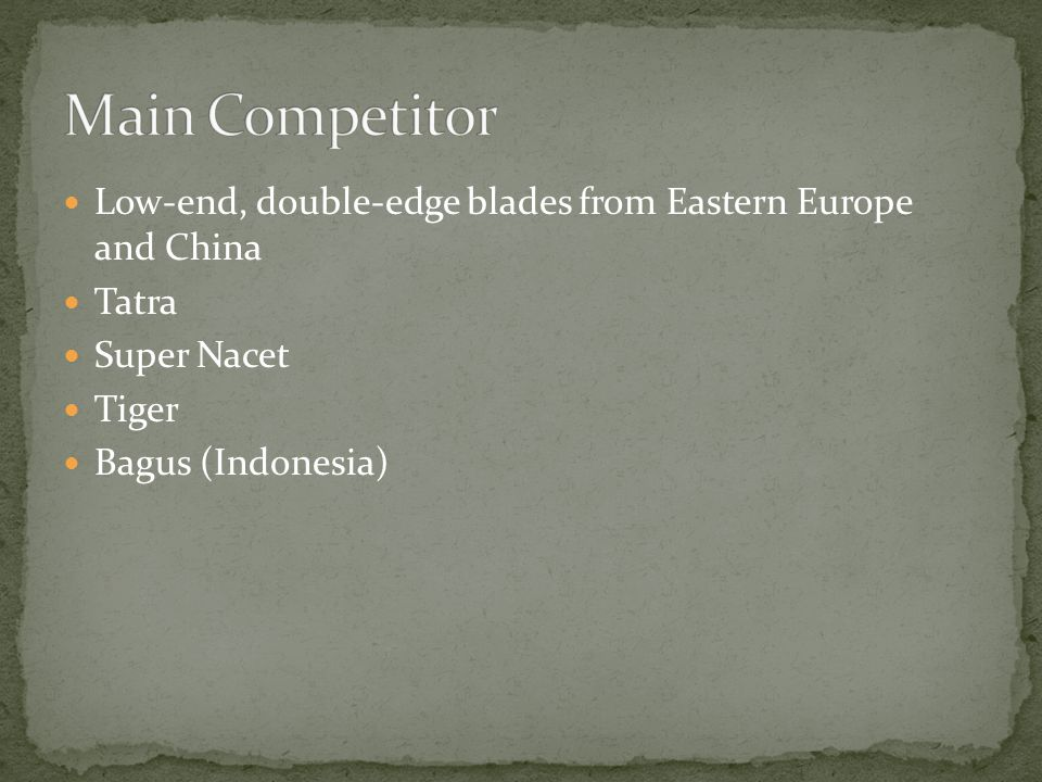 Main Competitor Low-end, double-edge blades from Eastern Europe and China. Tatra. Super Nacet. Tiger.