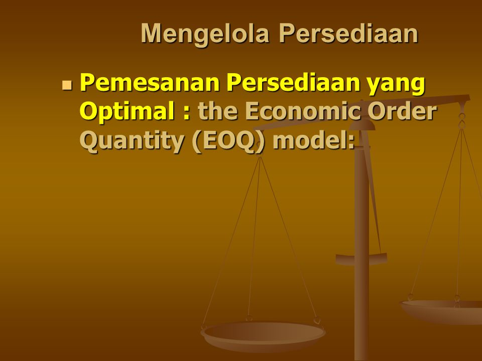 Mengelola Persediaan Pemesanan Persediaan yang Optimal : the Economic Order Quantity (EOQ) model: