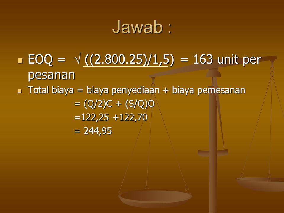 Jawab : EOQ =  ((2.800.25)/1,5) = 163 unit per pesanan