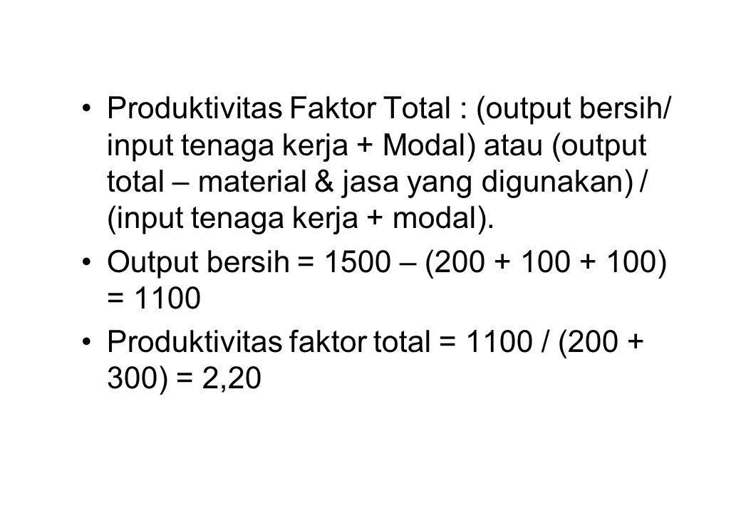 Produktivitas Faktor Total : (output bersih/ input tenaga kerja + Modal) atau (output total – material & jasa yang digunakan) / (input tenaga kerja + modal).