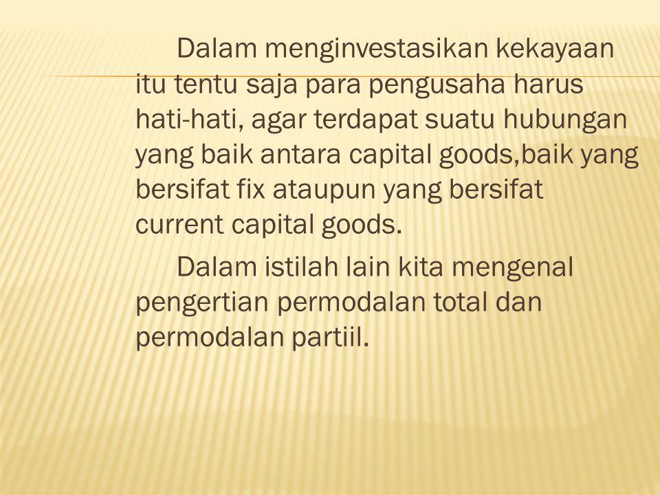 Dalam menginvestasikan kekayaan itu tentu saja para pengusaha harus hati-hati, agar terdapat suatu hubungan yang baik antara capital goods,baik yang bersifat fix ataupun yang bersifat current capital goods.