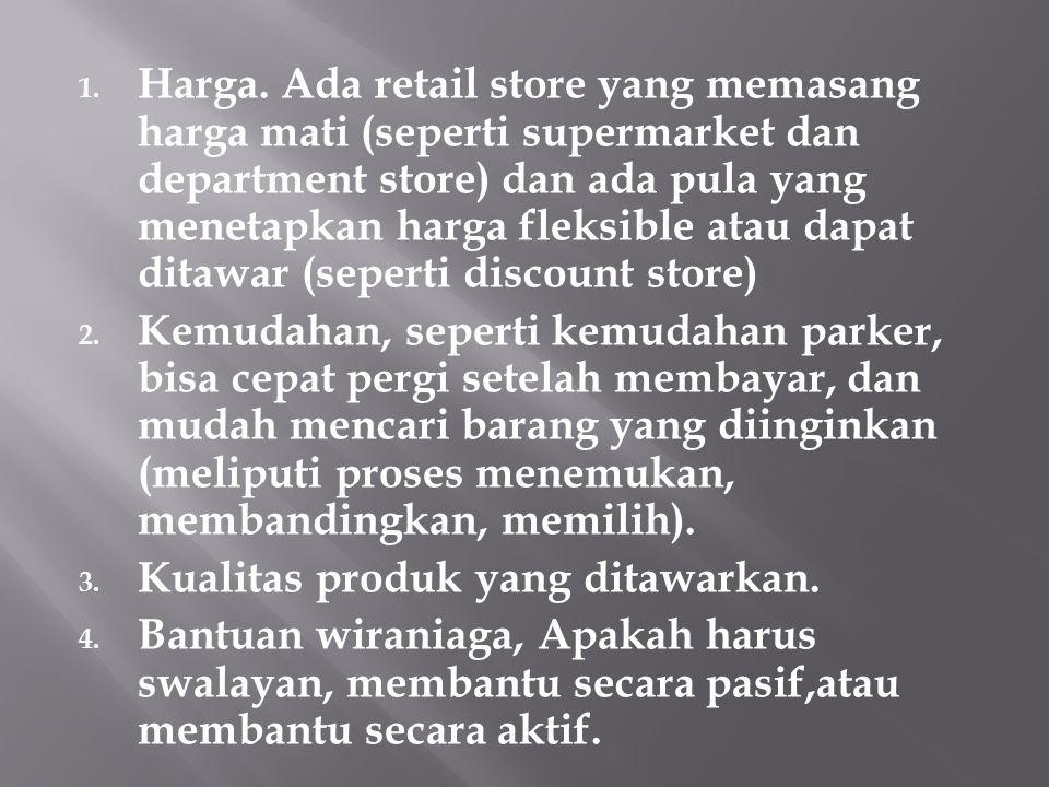 Harga. Ada retail store yang memasang harga mati (seperti supermarket dan department store) dan ada pula yang menetapkan harga fleksible atau dapat ditawar (seperti discount store)