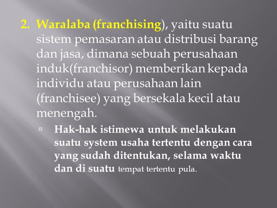 2. Waralaba (franchising), yaitu suatu sistem pemasaran atau distribusi barang dan jasa, dimana sebuah perusahaan induk(franchisor) memberikan kepada individu atau perusahaan lain (franchisee) yang bersekala kecil atau menengah.