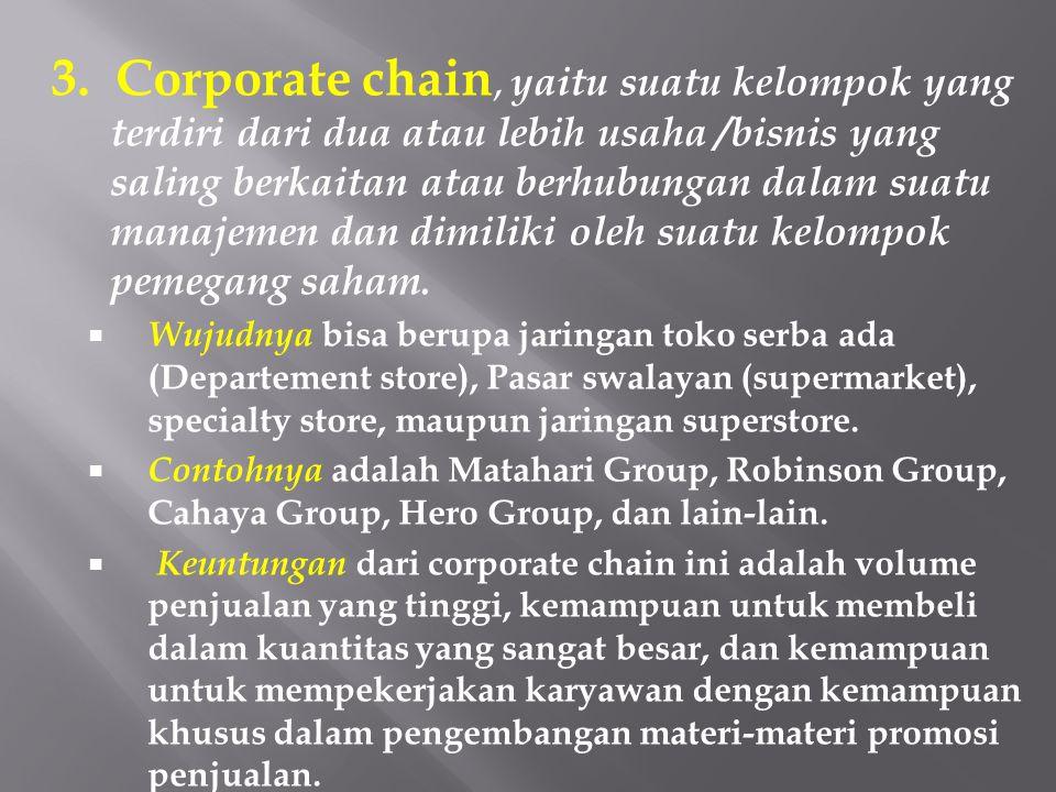 3. Corporate chain, yaitu suatu kelompok yang terdiri dari dua atau lebih usaha /bisnis yang saling berkaitan atau berhubungan dalam suatu manajemen dan dimiliki oleh suatu kelompok pemegang saham.