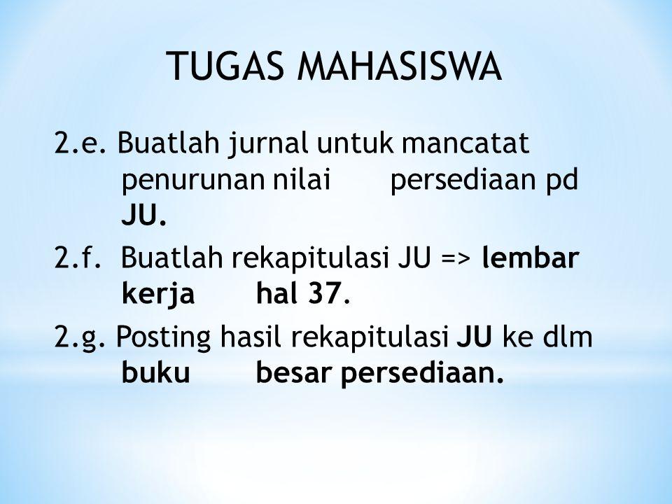 TUGAS MAHASISWA 2.e. Buatlah jurnal untuk mancatat penurunan nilai persediaan pd JU. 2.f. Buatlah rekapitulasi JU => lembar kerja hal 37.