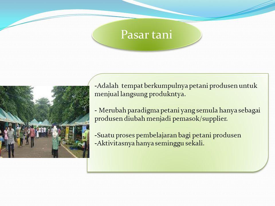 Pasar tani Adalah tempat berkumpulnya petani produsen untuk menjual langsung produkntya.