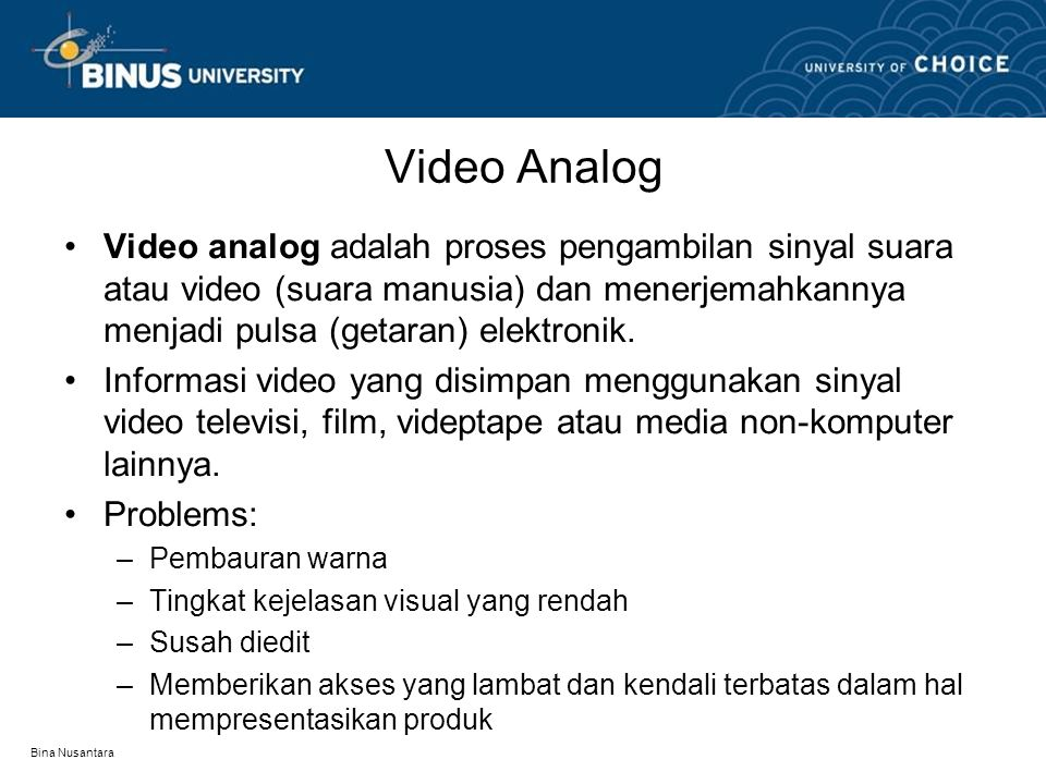 Video Analog Video analog adalah proses pengambilan sinyal suara atau video (suara manusia) dan menerjemahkannya menjadi pulsa (getaran) elektronik.
