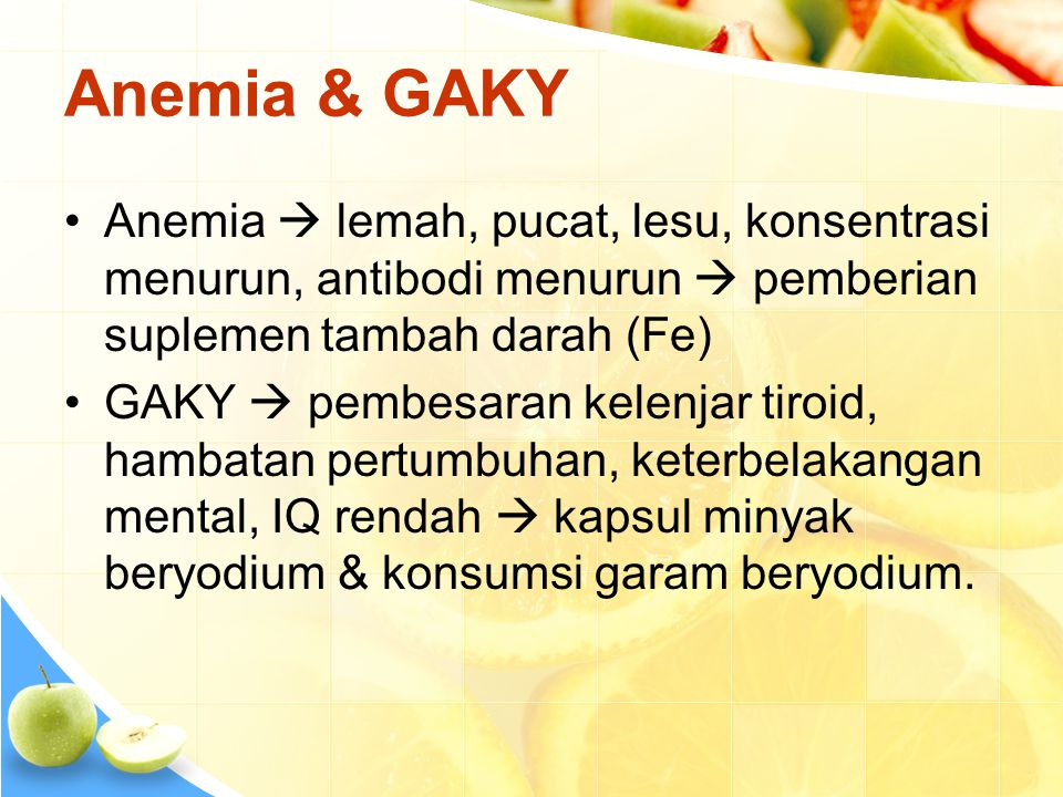 Anemia & GAKY Anemia  lemah, pucat, lesu, konsentrasi menurun, antibodi menurun  pemberian suplemen tambah darah (Fe)