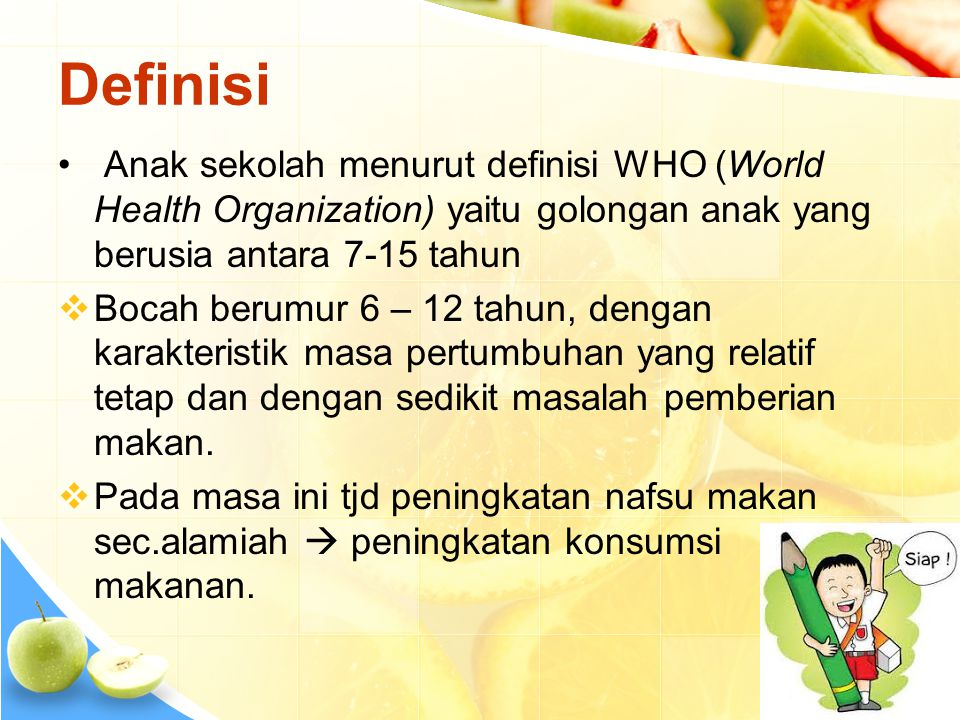 Definisi Anak sekolah menurut definisi WHO (World Health Organization) yaitu golongan anak yang berusia antara 7-15 tahun.