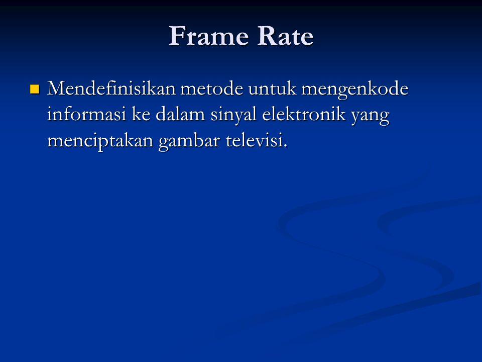 Frame Rate Mendefinisikan metode untuk mengenkode informasi ke dalam sinyal elektronik yang menciptakan gambar televisi.