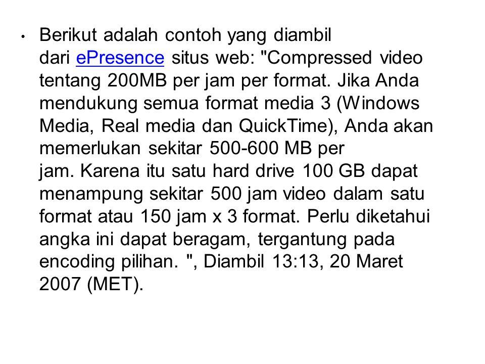Berikut adalah contoh yang diambil dari ePresence situs web: Compressed video tentang 200MB per jam per format. Jika Anda mendukung semua format media 3 (Windows Media, Real media dan QuickTime), Anda akan memerlukan sekitar 500-600 MB per jam. Karena itu satu hard drive 100 GB dapat menampung sekitar 500 jam video dalam satu format atau 150 jam x 3 format. Perlu diketahui angka ini dapat beragam, tergantung pada encoding pilihan.