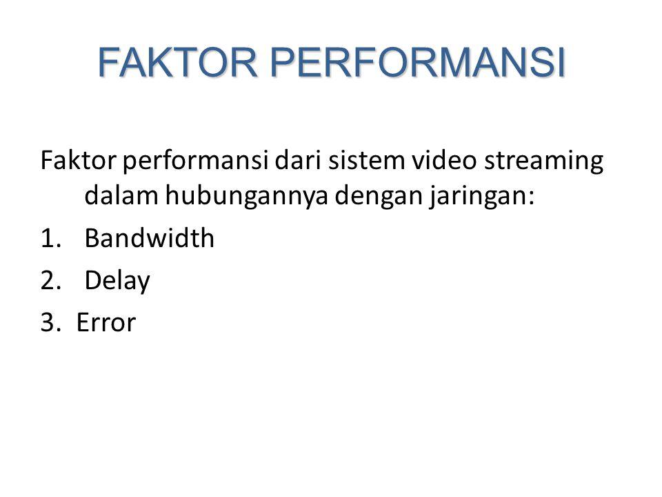 FAKTOR PERFORMANSI Faktor performansi dari sistem video streaming dalam hubungannya dengan jaringan: