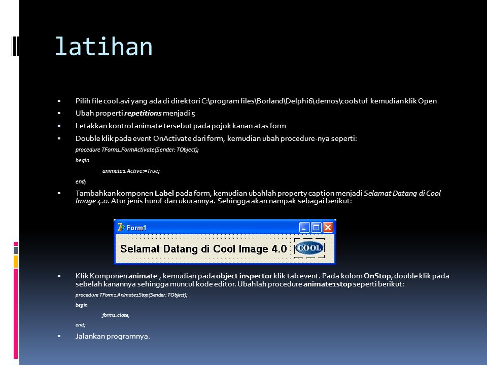 latihan Pilih file cool.avi yang ada di direktori C:\program files\Borland\Delphi6\ demos\coolstuf kemudian klik Open.
