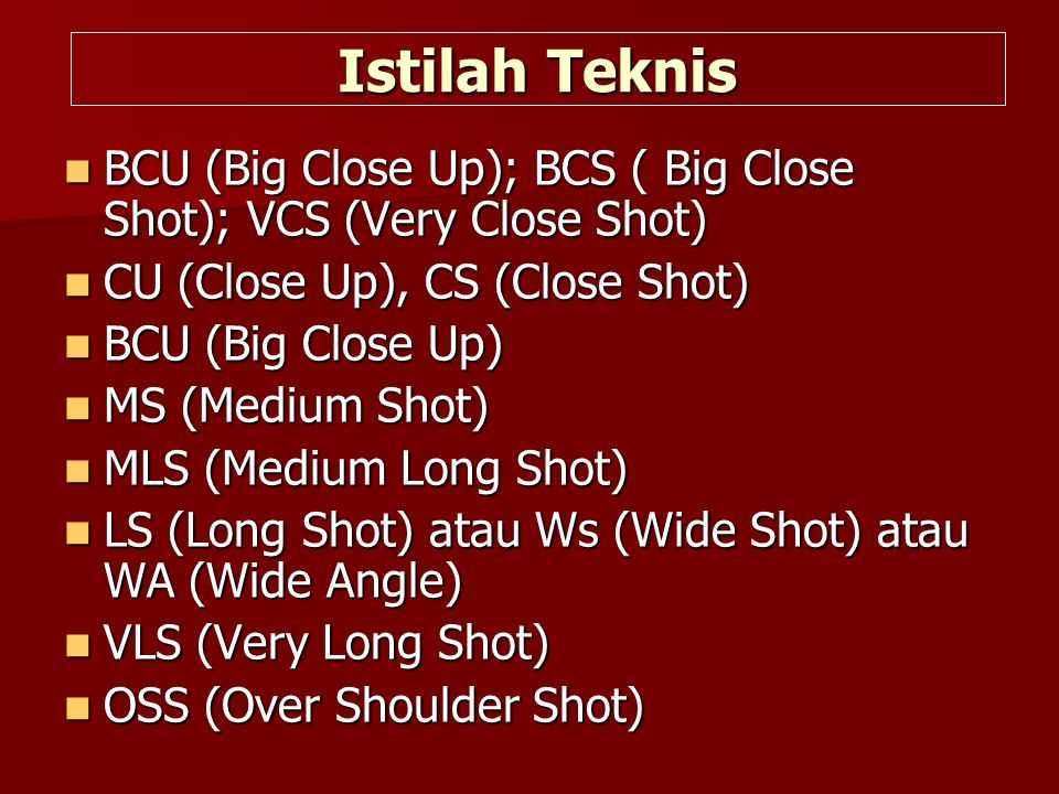 Istilah Teknis BCU (Big Close Up); BCS ( Big Close Shot); VCS (Very Close Shot) CU (Close Up), CS (Close Shot)
