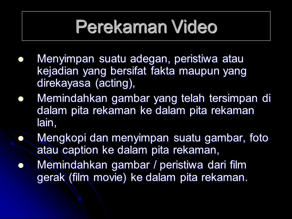 Perekaman Video Menyimpan suatu adegan, peristiwa atau kejadian yang bersifat fakta maupun yang direkayasa (acting),