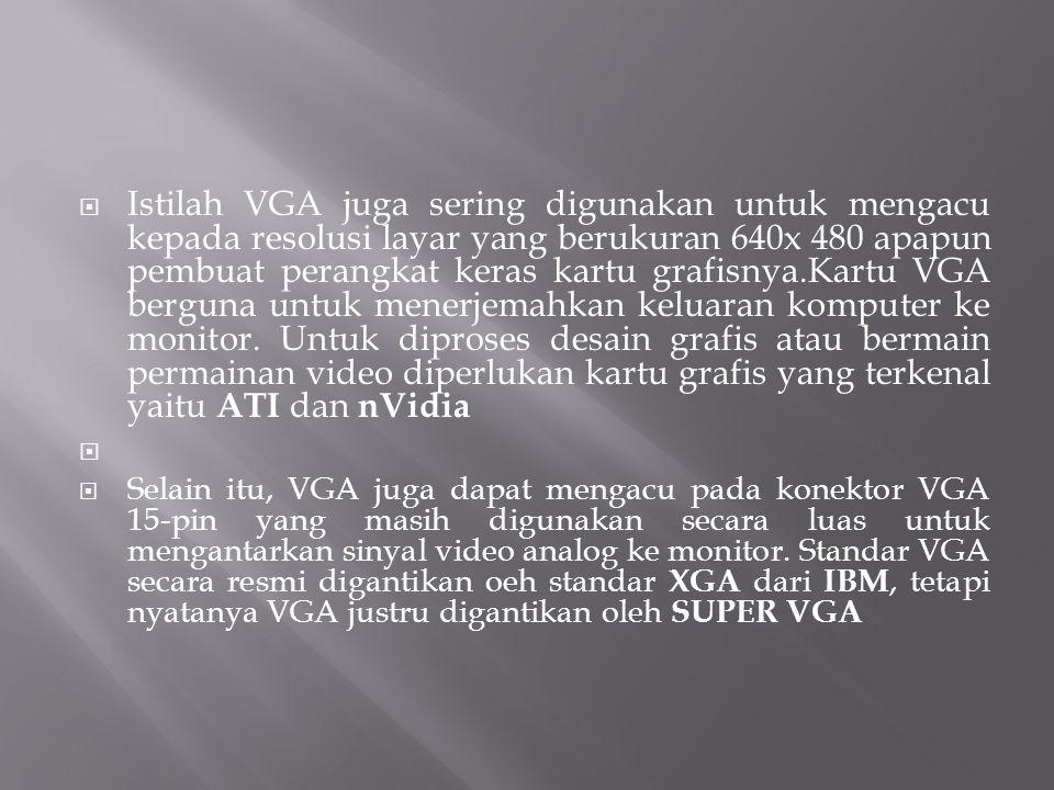 Istilah VGA juga sering digunakan untuk mengacu kepada resolusi layar yang berukuran 640x 480 apapun pembuat perangkat keras kartu grafisnya.Kartu VGA berguna untuk menerjemahkan keluaran komputer ke monitor. Untuk diproses desain grafis atau bermain permainan video diperlukan kartu grafis yang terkenal yaitu ATI dan nVidia