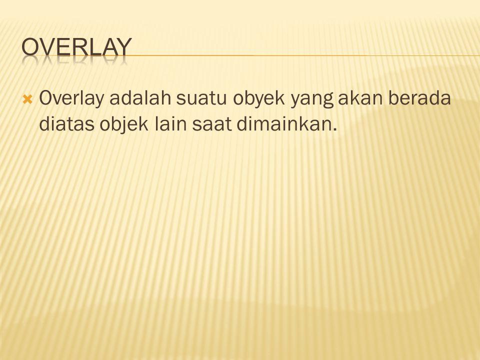 Overlay Overlay adalah suatu obyek yang akan berada diatas objek lain saat dimainkan.