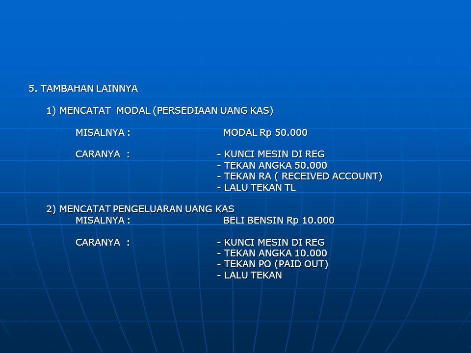 5. TAMBAHAN LAINNYA 1) MENCATAT MODAL (PERSEDIAAN UANG KAS) MISALNYA : MODAL Rp 50.000. CARANYA : - KUNCI MESIN DI REG.