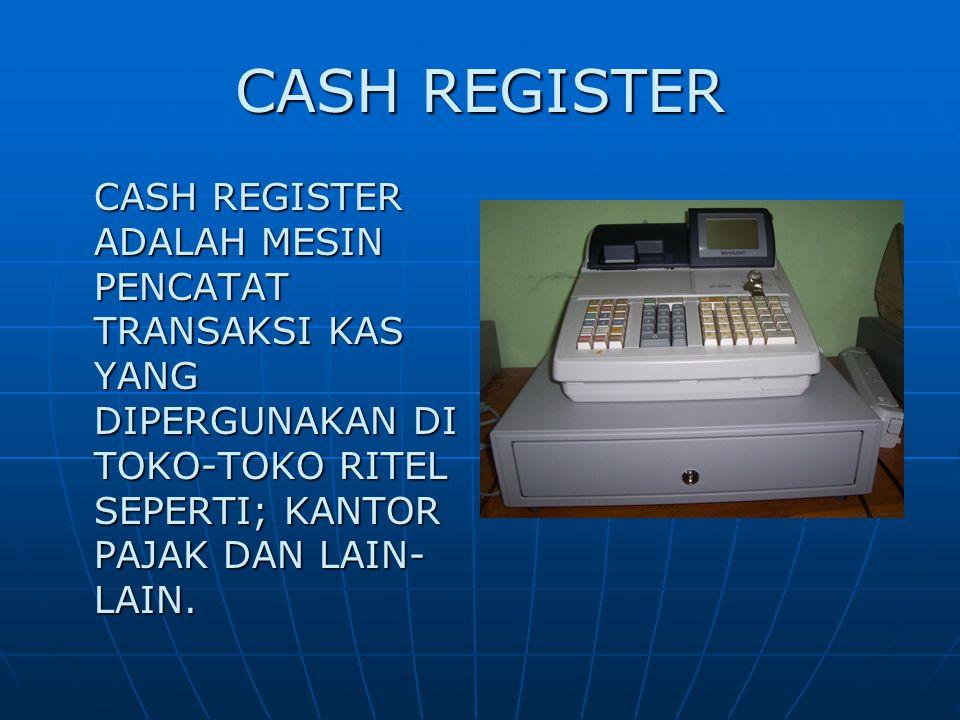 CASH REGISTER CASH REGISTER ADALAH MESIN PENCATAT TRANSAKSI KAS YANG DIPERGUNAKAN DI TOKO-TOKO RITEL SEPERTI; KANTOR PAJAK DAN LAIN-LAIN.