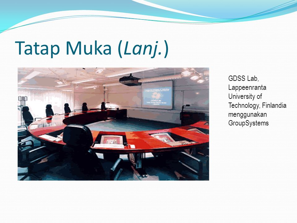 Tatap Muka (Lanj.) GDSS Lab, Lappeenranta University of Technology, Finlandia menggunakan GroupSystems.