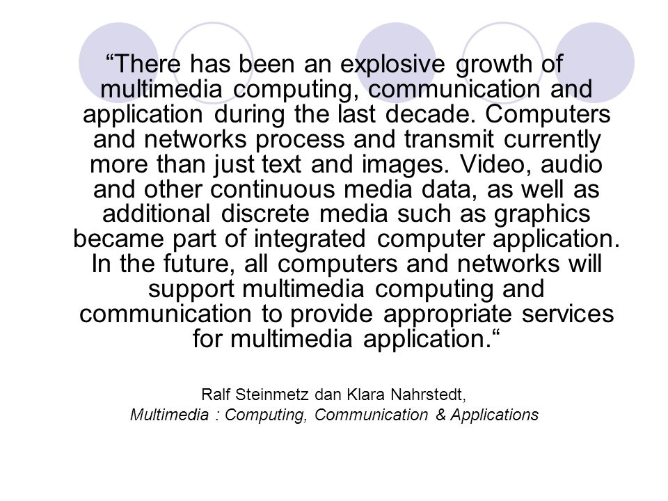 There has been an explosive growth of multimedia computing, communication and application during the last decade. Computers and networks process and transmit currently more than just text and images. Video, audio and other continuous media data, as well as additional discrete media such as graphics became part of integrated computer application. In the future, all computers and networks will support multimedia computing and communication to provide appropriate services for multimedia application.
