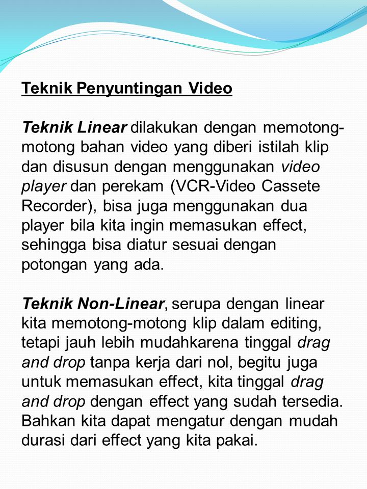Teknik Penyuntingan Video Teknik Linear dilakukan dengan memotong-motong bahan video yang diberi istilah klip dan disusun dengan menggunakan video player dan perekam (VCR-Video Cassete Recorder), bisa juga menggunakan dua player bila kita ingin memasukan effect, sehingga bisa diatur sesuai dengan potongan yang ada.