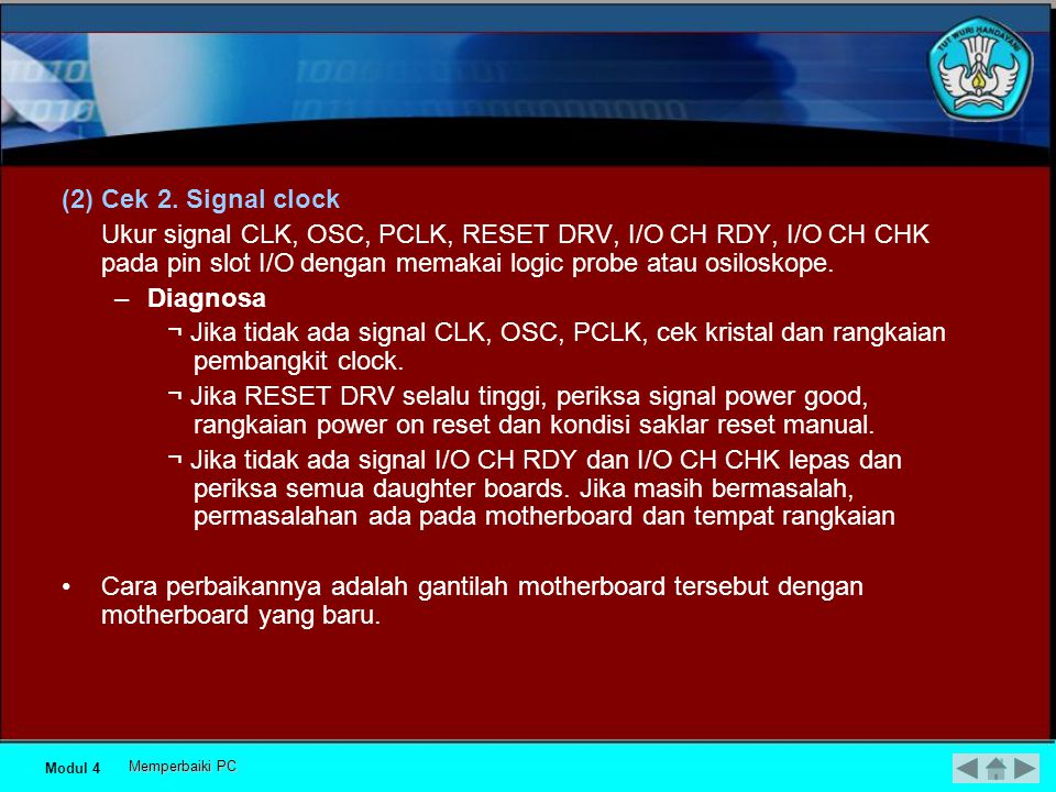(2) Cek 2. Signal clock Ukur signal CLK, OSC, PCLK, RESET DRV, I/O CH RDY, I/O CH CHK pada pin slot I/O dengan memakai logic probe atau osiloskope.