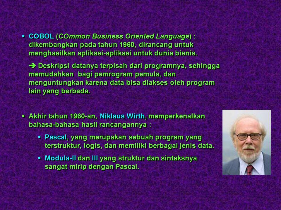 COBOL (COmmon Business Oriented Language) : dikembangkan pada tahun 1960, dirancang untuk menghasilkan aplikasi-aplikasi untuk dunia bisnis.