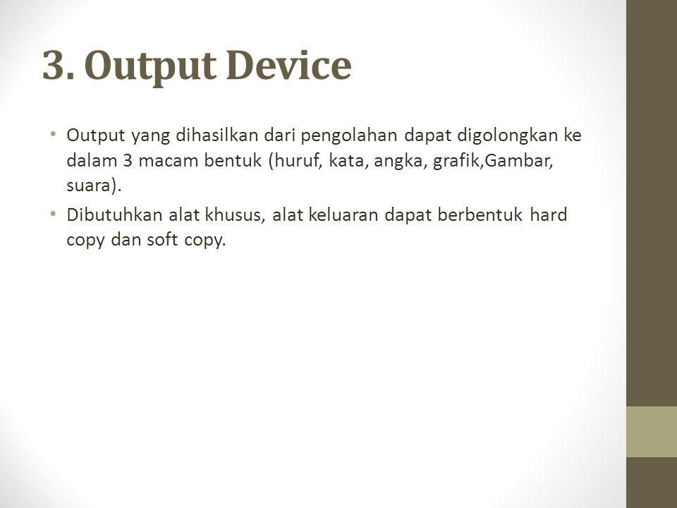 3. Output Device Output yang dihasilkan dari pengolahan dapat digolongkan ke dalam 3 macam bentuk (huruf, kata, angka, grafik,Gambar, suara).
