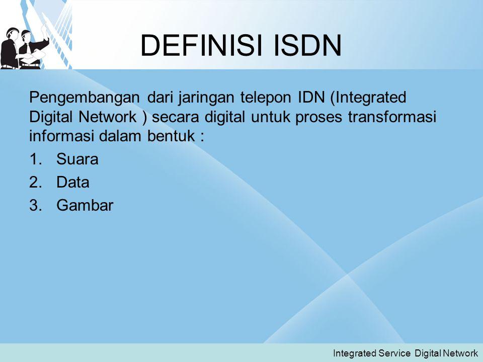 DEFINISI ISDN Pengembangan dari jaringan telepon IDN (Integrated Digital Network ) secara digital untuk proses transformasi informasi dalam bentuk :