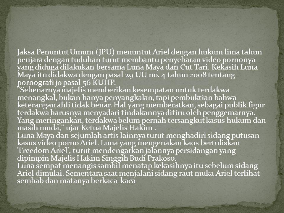 Jaksa Penuntut Umum (JPU) menuntut Ariel dengan hukum lima tahun penjara dengan tuduhan turut membantu penyebaran video pornonya yang diduga dilakukan bersama Luna Maya dan Cut Tari.