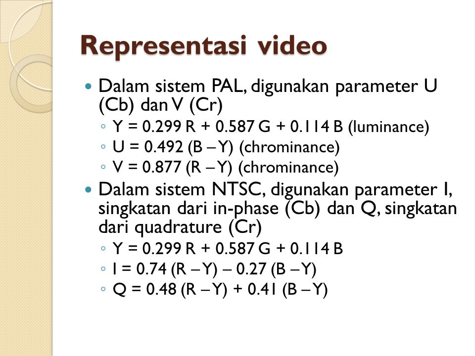 Representasi video Dalam sistem PAL, digunakan parameter U (Cb) dan V (Cr) Y = 0.299 R + 0.587 G + 0.114 B (luminance)