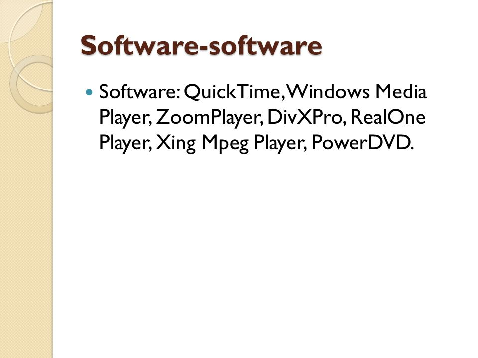 Software-software Software: QuickTime, Windows Media Player, ZoomPlayer, DivXPro, RealOne Player, Xing Mpeg Player, PowerDVD.