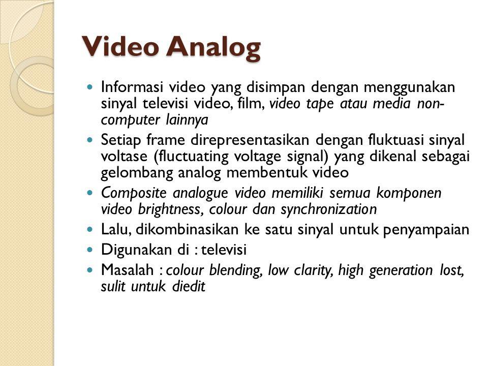 Video Analog Informasi video yang disimpan dengan menggunakan sinyal televisi video, film, video tape atau media non- computer lainnya.