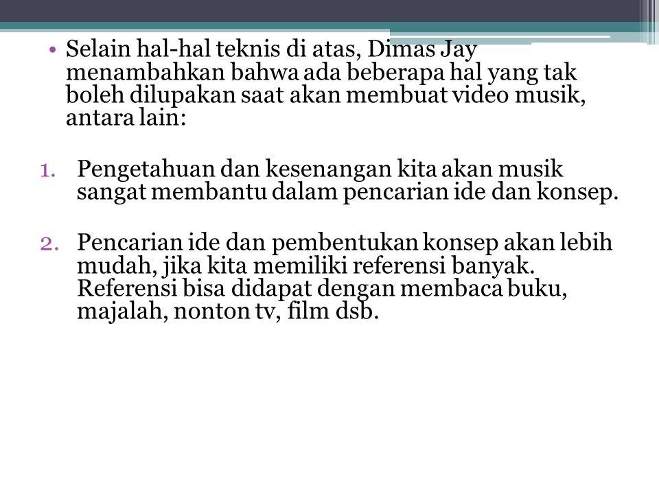Selain hal-hal teknis di atas, Dimas Jay menambahkan bahwa ada beberapa hal yang tak boleh dilupakan saat akan membuat video musik, antara lain: