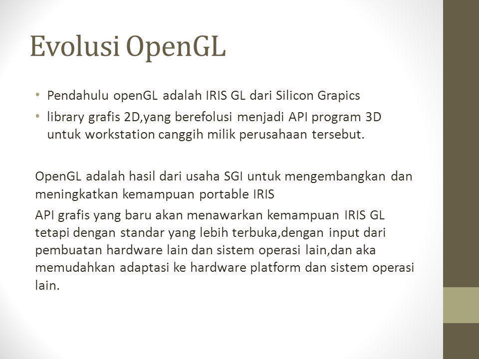 Evolusi OpenGL Pendahulu openGL adalah IRIS GL dari Silicon Grapics
