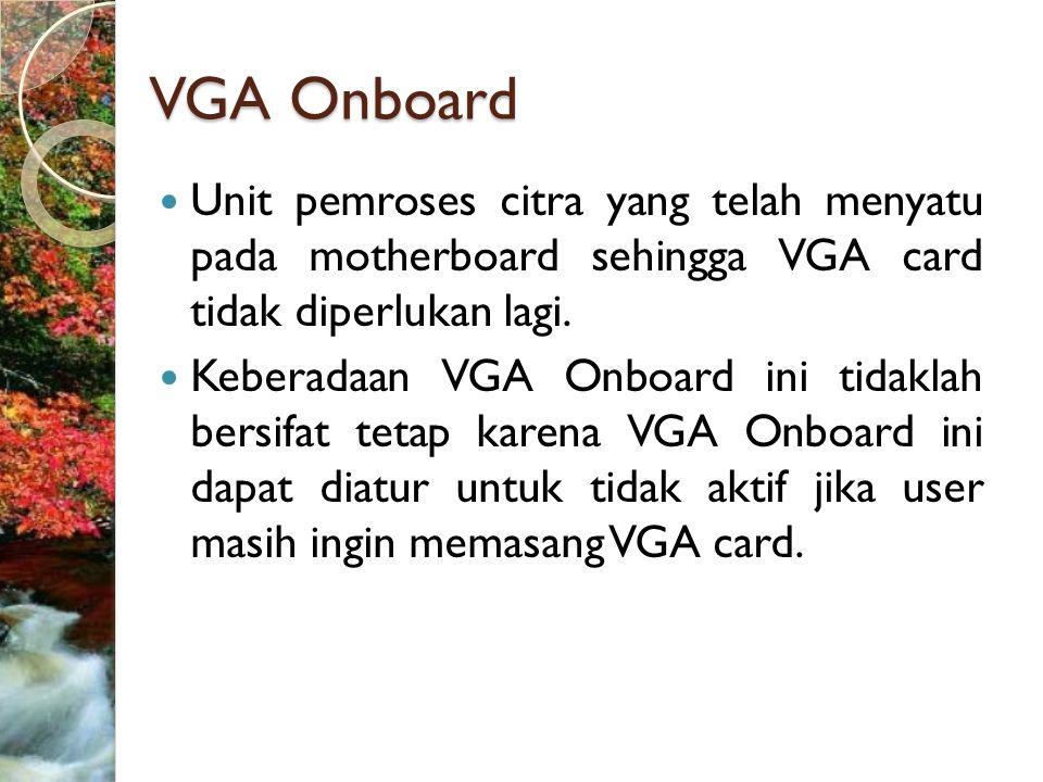 VGA Onboard Unit pemroses citra yang telah menyatu pada motherboard sehingga VGA card tidak diperlukan lagi.