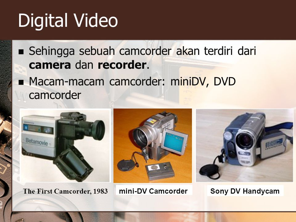 Digital Video Sehingga sebuah camcorder akan terdiri dari camera dan recorder. Macam-macam camcorder: miniDV, DVD camcorder.