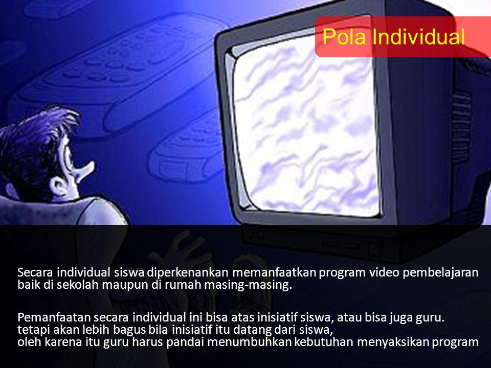 Pola Individual Secara individual siswa diperkenankan memanfaatkan program video pembelajaran. baik di sekolah maupun di rumah masing-masing.