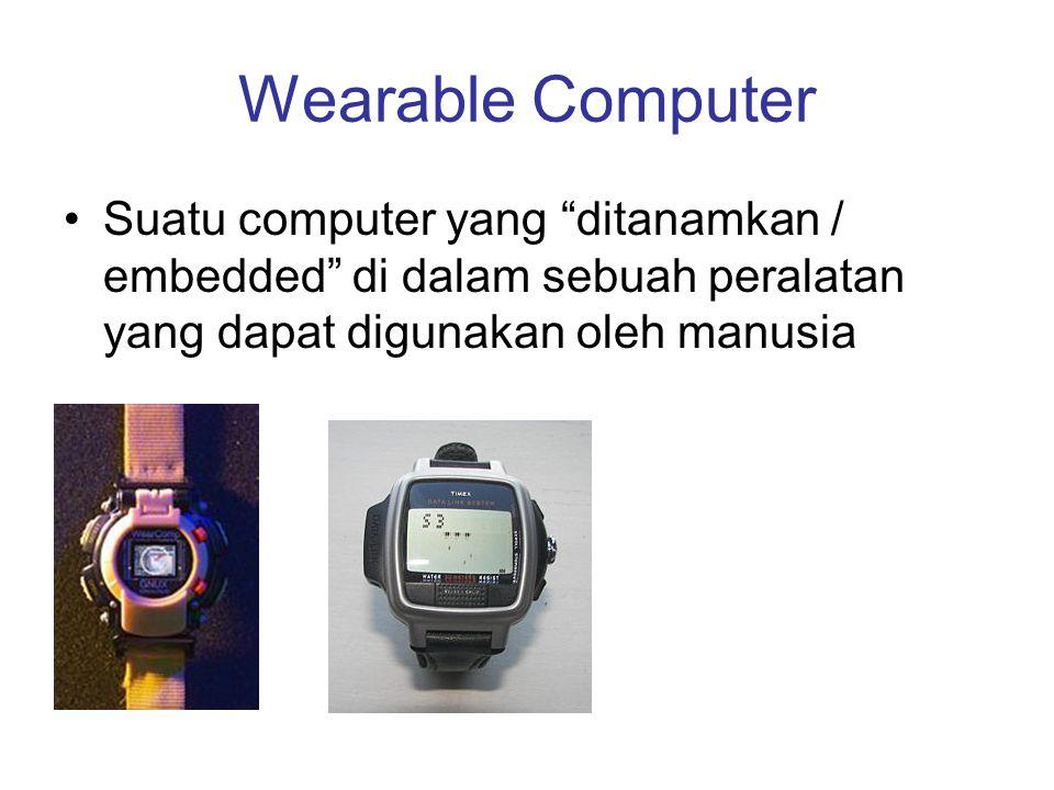 Wearable Computer Suatu computer yang ditanamkan / embedded di dalam sebuah peralatan yang dapat digunakan oleh manusia.