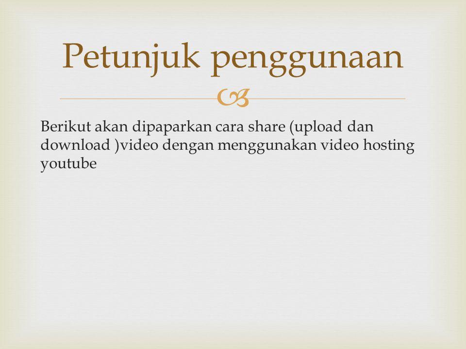 Petunjuk penggunaan Berikut akan dipaparkan cara share (upload dan download )video dengan menggunakan video hosting youtube.