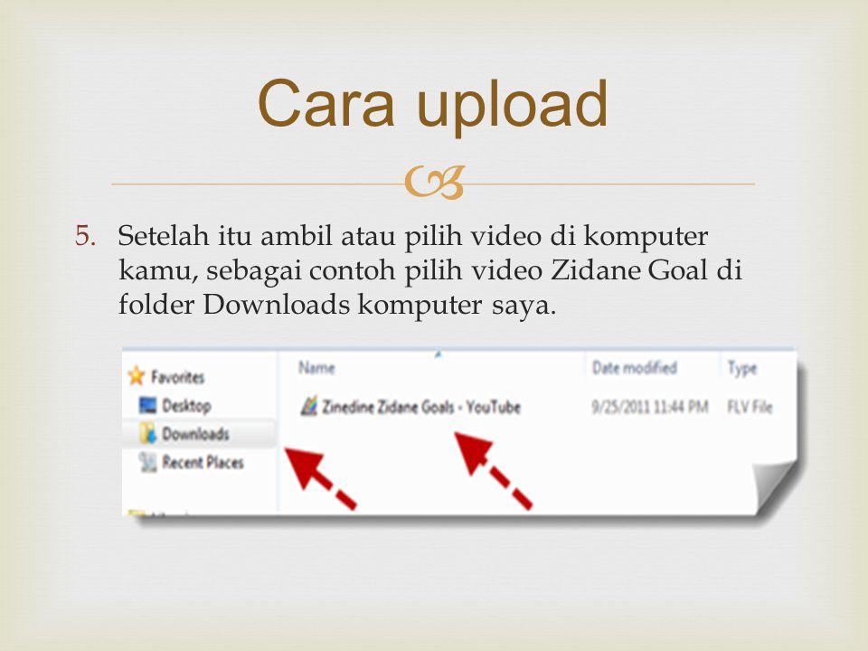 Cara upload Setelah itu ambil atau pilih video di komputer kamu, sebagai contoh pilih video Zidane Goal di folder Downloads komputer saya.
