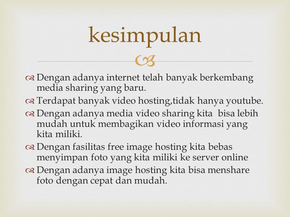 kesimpulan Dengan adanya internet telah banyak berkembang media sharing yang baru. Terdapat banyak video hosting,tidak hanya youtube.