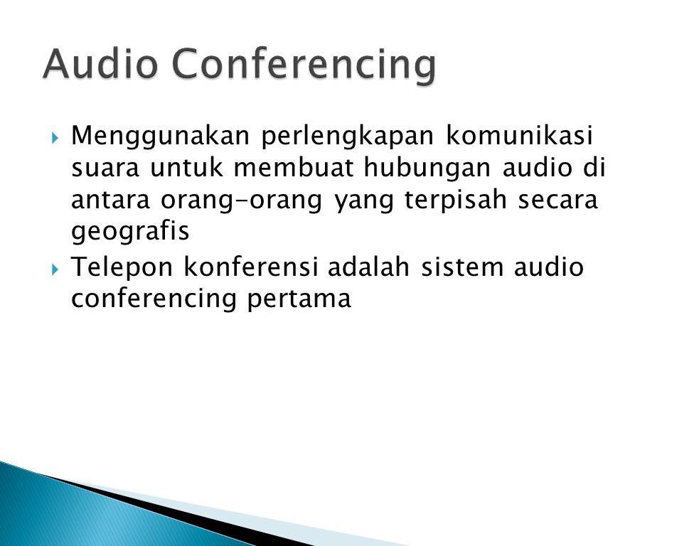 Audio Conferencing Menggunakan perlengkapan komunikasi suara untuk membuat hubungan audio di antara orang-orang yang terpisah secara geografis.
