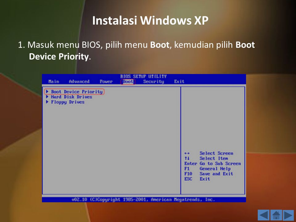 Instalasi Windows XP 1. Masuk menu BIOS, pilih menu Boot, kemudian pilih Boot Device Priority. 3