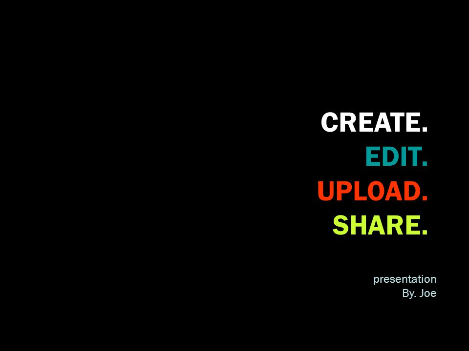 CREATE. EDIT. UPLOAD. SHARE. presentation By. Joe