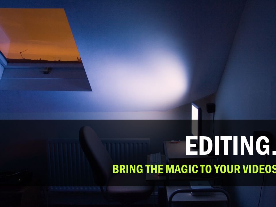 EDITING. BRING THE MAGIC TO YOUR VIDEOS
